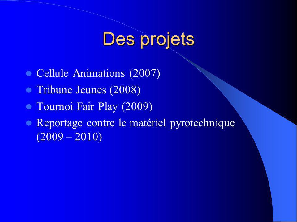 Des projets Cellule Animations (2007) Tribune Jeunes (2008) Tournoi Fair Play (2009) Reportage contre le matériel pyrotechnique (2009 – 2010)
