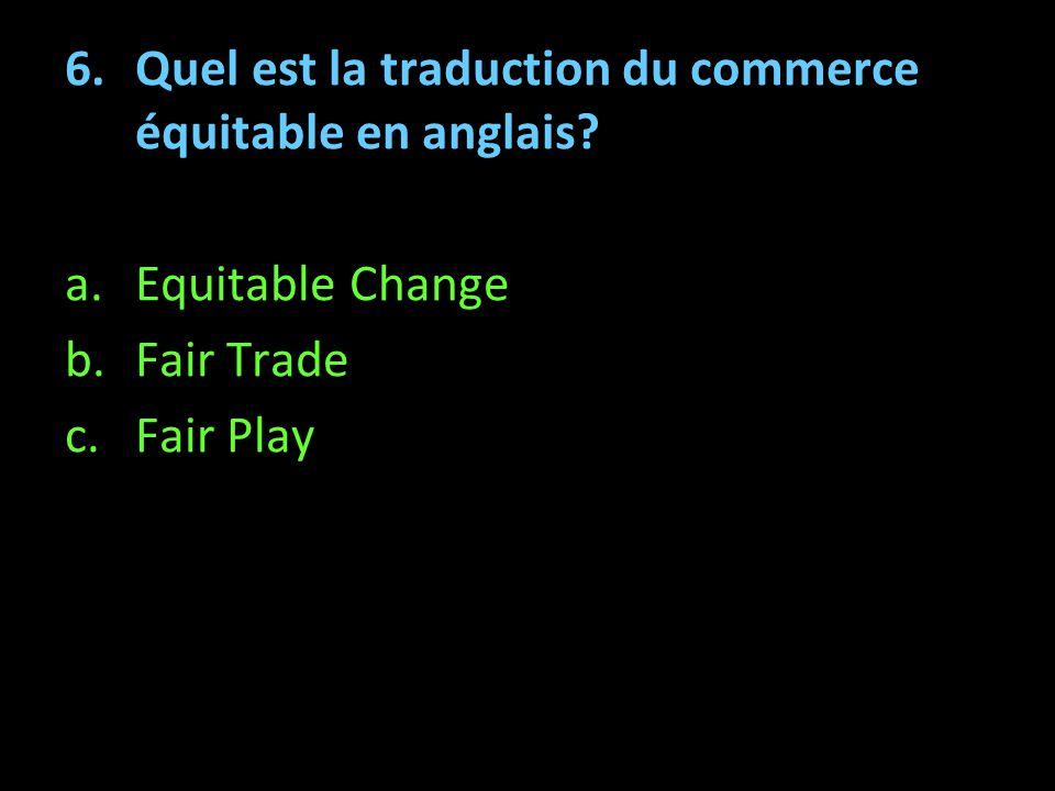 6.Quel est la traduction du commerce équitable en anglais? a.Equitable Change b.Fair Trade c.Fair Play Pourquoi un produit labellisé Fairtrade / Max H