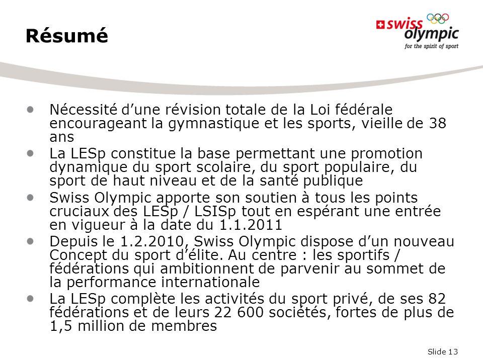Slide 13 Résumé Nécessité d'une révision totale de la Loi fédérale encourageant la gymnastique et les sports, vieille de 38 ans La LESp constitue la b