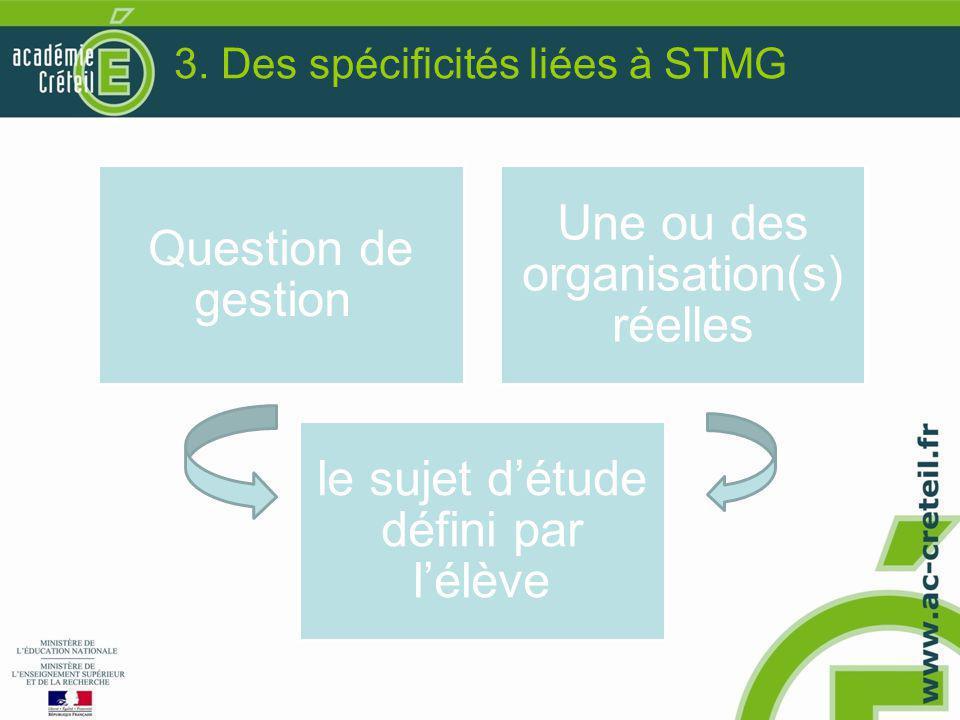3. Des spécificités liées à STMG Question de gestion Une ou des organisation(s) réelles le sujet d'étude défini par l'élève