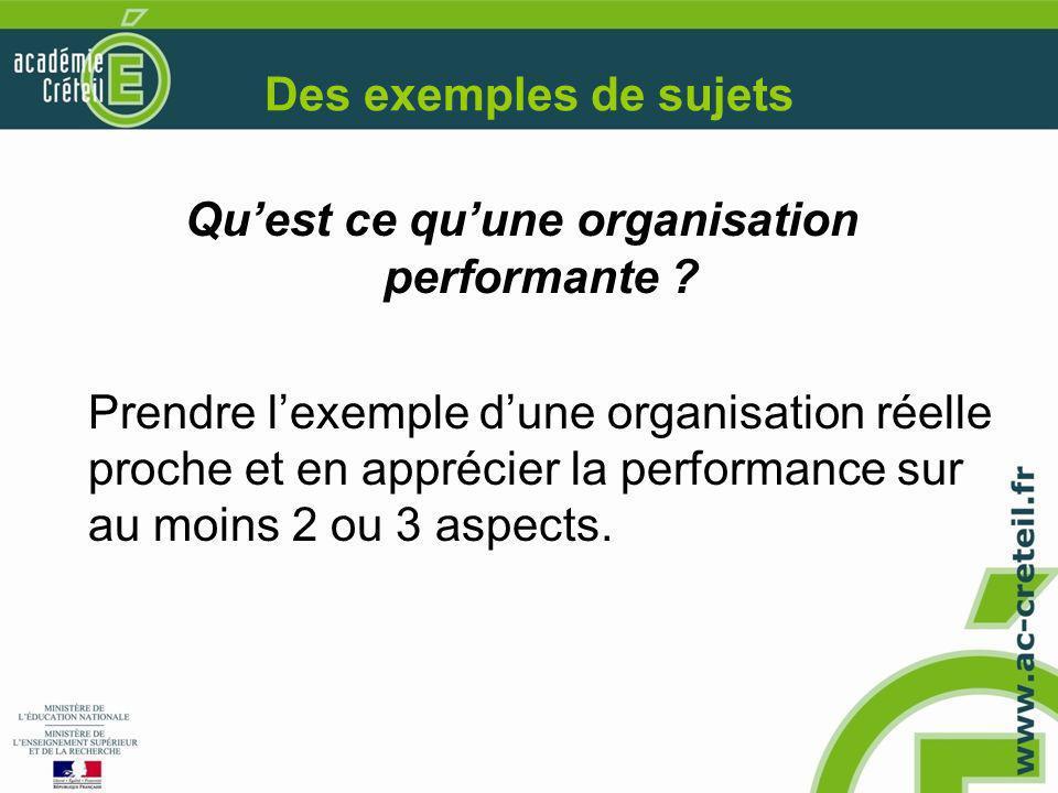 Des exemples de sujets Qu'est ce qu'une organisation performante ? Prendre l'exemple d'une organisation réelle proche et en apprécier la performance s