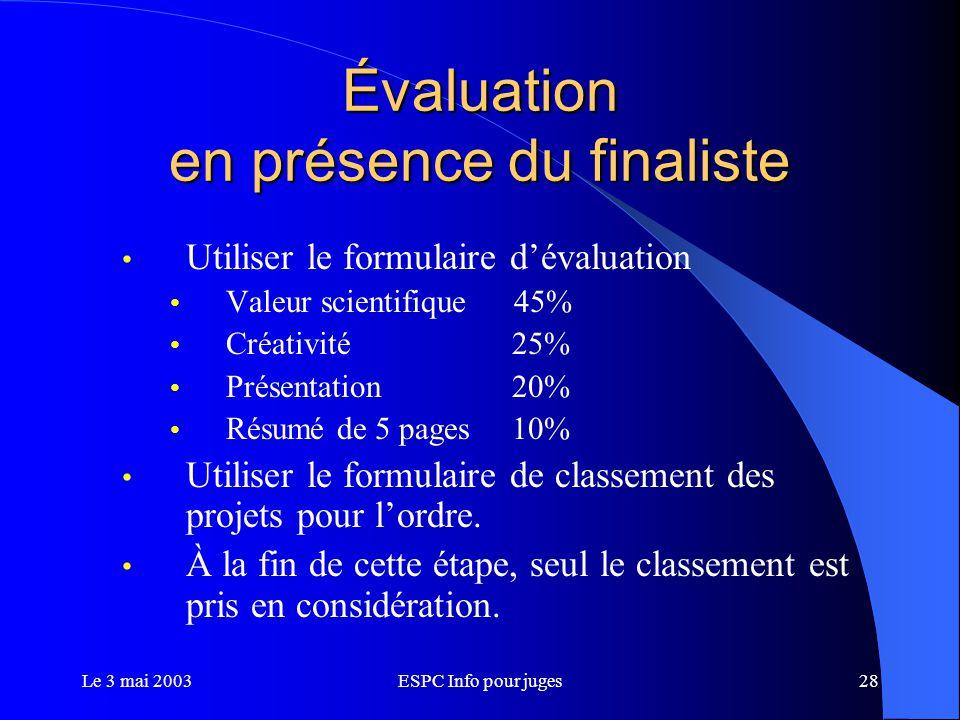 Le 3 mai 2003ESPC Info pour juges28 Évaluation en présence du finaliste Utiliser le formulaire d'évaluation Valeur scientifique 45% Créativité 25% Présentation 20% Résumé de 5 pages 10% Utiliser le formulaire de classement des projets pour l'ordre.