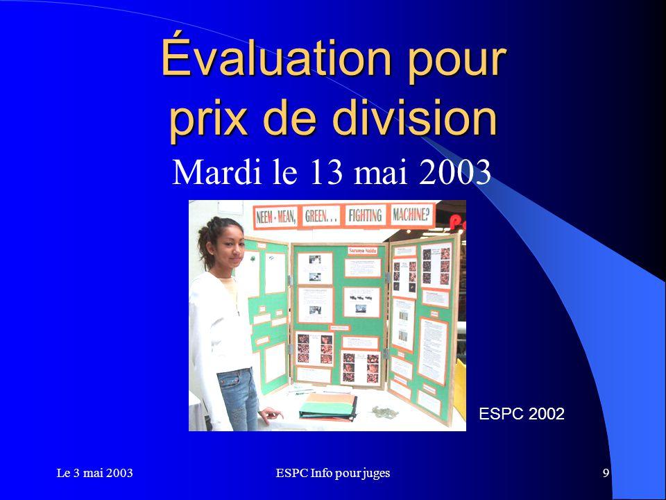 Le 3 mai 2003ESPC Info pour juges10 Évaluation pour prix de division Six divisions: Biotechnologie Sciences informatique et mathématiques Sciences de la terre et de l'environnement Ingénierie Sciences de la vie Sciences physiques