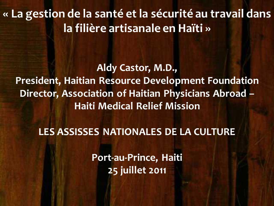 « La gestion de la santé et la sécurité au travail dans la filière artisanale en Haïti » Aldy Castor, M.D., President, Haitian Resource Development Fo