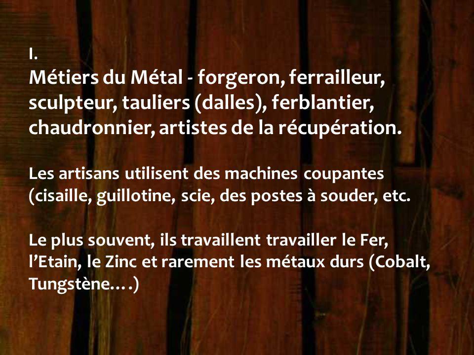 I. Métiers du Métal - forgeron, ferrailleur, sculpteur, tauliers (dalles), ferblantier, chaudronnier, artistes de la récupération. Les artisans utilis