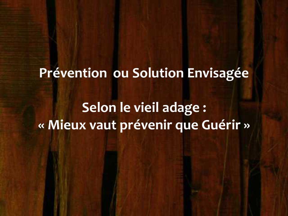 Prévention ou Solution Envisagée Selon le vieil adage : « Mieux vaut prévenir que Guérir »
