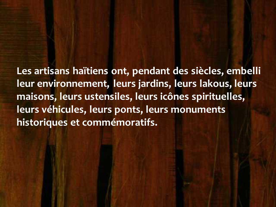 Les artisans haïtiens ont, pendant des siècles, embelli leur environnement, leurs jardins, leurs lakous, leurs maisons, leurs ustensiles, leurs icônes