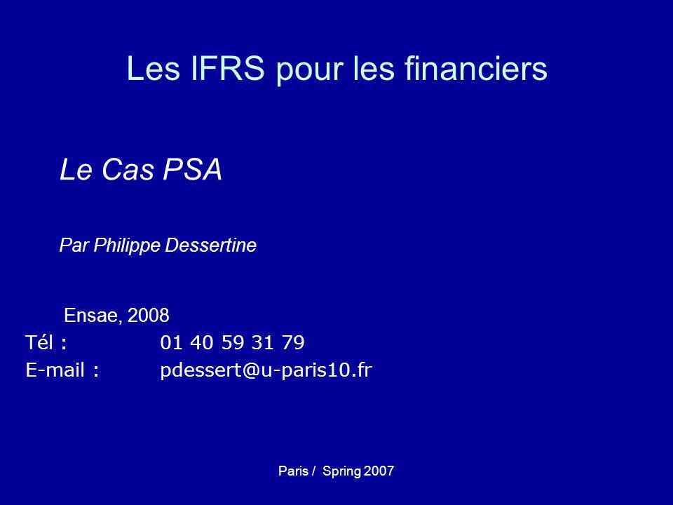 Paris / Spring 2007 Les IFRS pour les financiers Le Cas PSA Par Philippe Dessertine Ensae, 2008 Tél : 01 40 59 31 79 E-mail : pdessert@u-paris10.fr