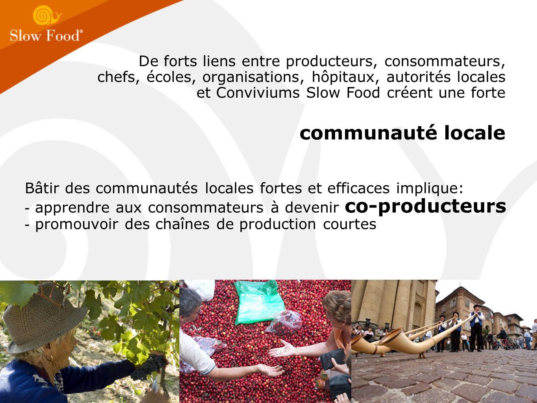 Bâtir des communautés locales fortes et efficaces implique: - apprendre aux consommateurs à devenir co-producteurs - promouvoir des chaînes de production courtes De forts liens entre producteurs, consommateurs, chefs, écoles, organisations, hôpitaux, autorités locales et Conviviums Slow Food créent une forte communauté locale