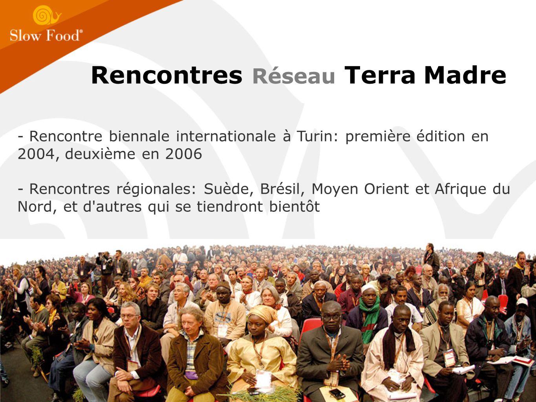 - Rencontre biennale internationale à Turin: première édition en 2004, deuxième en 2006 - Rencontres régionales: Suède, Brésil, Moyen Orient et Afrique du Nord, et d autres qui se tiendront bientôt Rencontres Réseau Terra Madre