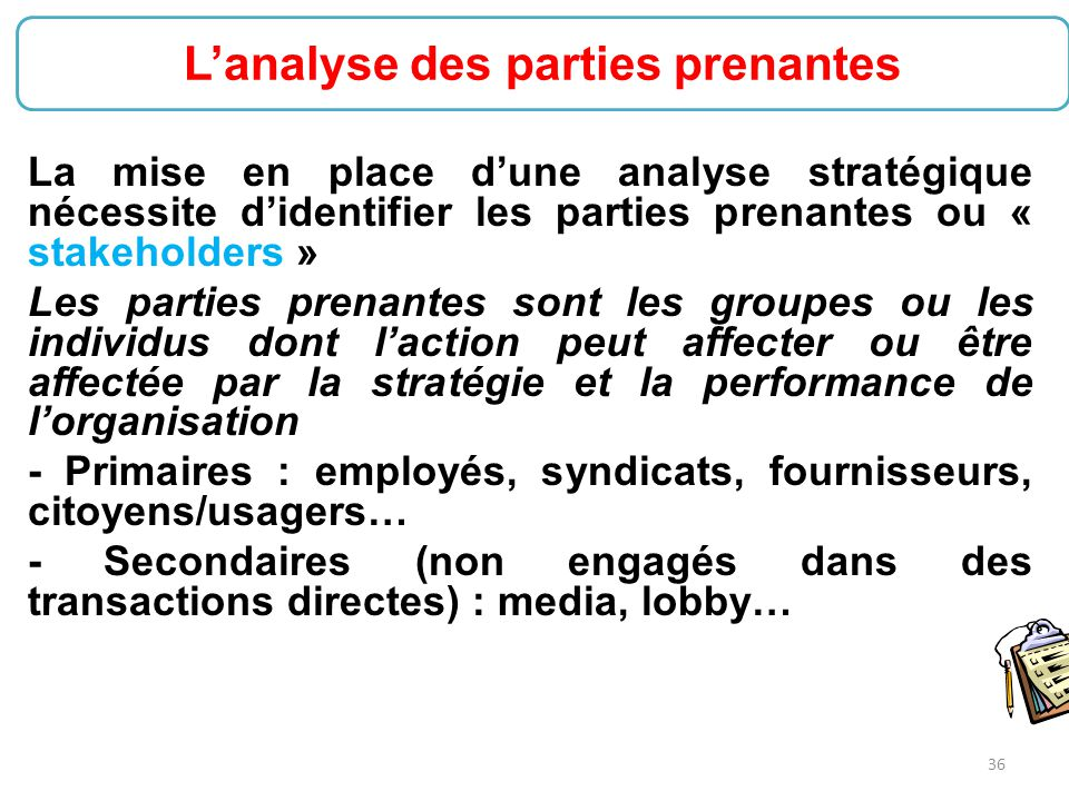 36 La mise en place d'une analyse stratégique nécessite d'identifier les parties prenantes ou « stakeholders » Les parties prenantes sont les groupes