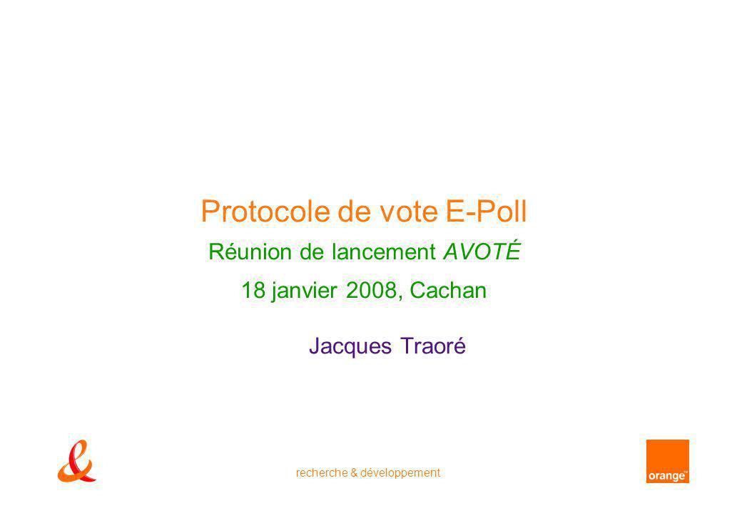 recherche & développement Protocole de vote E-Poll Réunion de lancement AVOTÉ 18 janvier 2008, Cachan Jacques Traoré