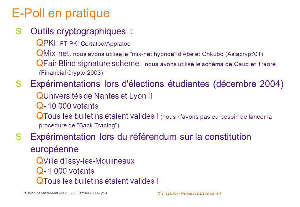 Orange Labs - Research & Development Réunion de lancement AVOTÉ – 18 janvier 2008 – p24 E-Poll en pratique  Outils cryptographiques :  PKI: FT PKI Certatoo/Applatoo  Mix-net: nous avons utilisé le mix-net hybride d Abe et Ohkubo (Asiacrypt 01)  Fair Blind signature scheme : nous avons utilisé le schéma de Gaud et Traoré (Financial Crypto 2003)  Expérimentations lors d élections étudiantes (décembre 2004)  Universités de Nantes et Lyon II   10 000 votants  Tous les bulletins étaient valides .