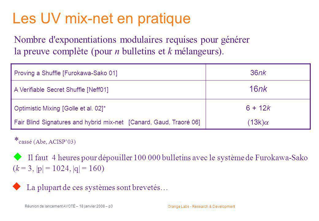 Orange Labs - Research & Development Réunion de lancement AVOTÉ – 18 janvier 2008 – p3 Les UV mix-net en pratique Proving a Shuffle [Furokawa-Sako 01] 36nk A Verifiable Secret Shuffle [Neff01] 16nk Optimistic Mixing [Golle et al.