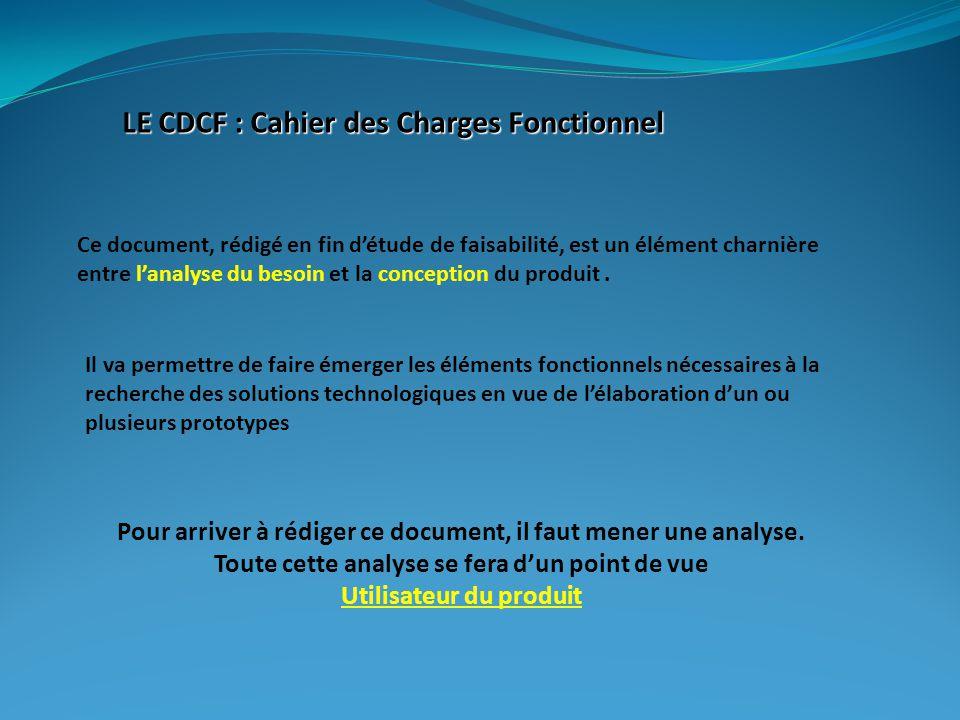 LE CDCF : Cahier des Charges Fonctionnel Ce document, rédigé en fin d'étude de faisabilité, est un élément charnière entre l'analyse du besoin et la c