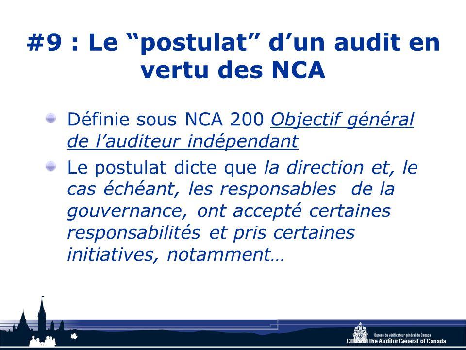 Office of the Auditor General of Canada #9 : Le postulat d'un audit en vertu des NCA Définie sous NCA 200 Objectif général de l'auditeur indépendant Le postulat dicte que la direction et, le cas échéant, les responsables de la gouvernance, ont accepté certaines responsabilités et pris certaines initiatives, notamment…