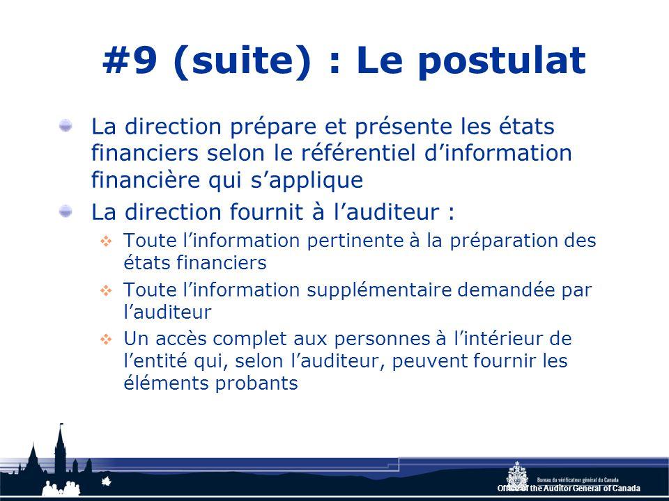 Office of the Auditor General of Canada #9 (suite) : Le postulat La direction prépare et présente les états financiers selon le référentiel d'information financière qui s'applique La direction fournit à l'auditeur :  Toute l'information pertinente à la préparation des états financiers  Toute l'information supplémentaire demandée par l'auditeur  Un accès complet aux personnes à l'intérieur de l'entité qui, selon l'auditeur, peuvent fournir les éléments probants