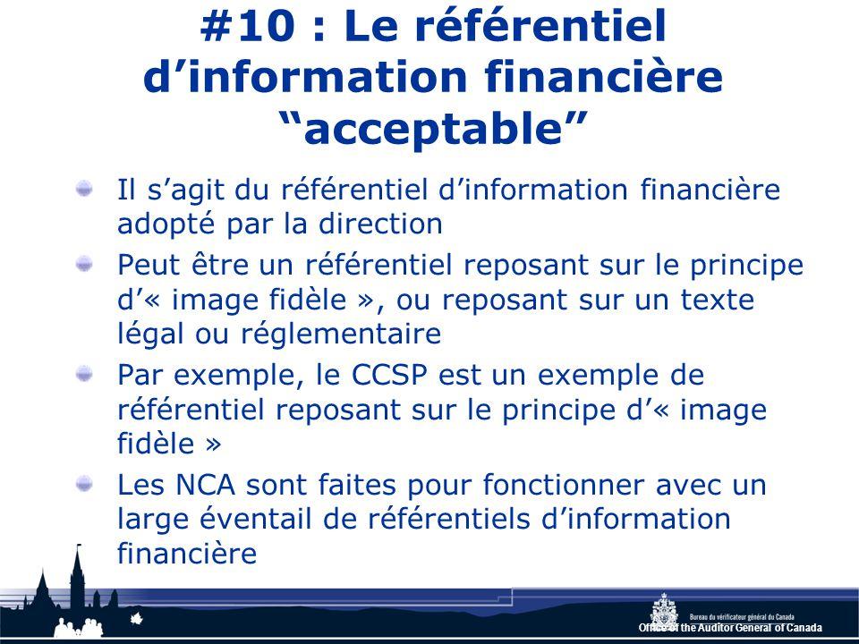 Office of the Auditor General of Canada #10 : Le référentiel d'information financière acceptable Il s'agit du référentiel d'information financière adopté par la direction Peut être un référentiel reposant sur le principe d'« image fidèle », ou reposant sur un texte légal ou réglementaire Par exemple, le CCSP est un exemple de référentiel reposant sur le principe d'« image fidèle » Les NCA sont faites pour fonctionner avec un large éventail de référentiels d'information financière