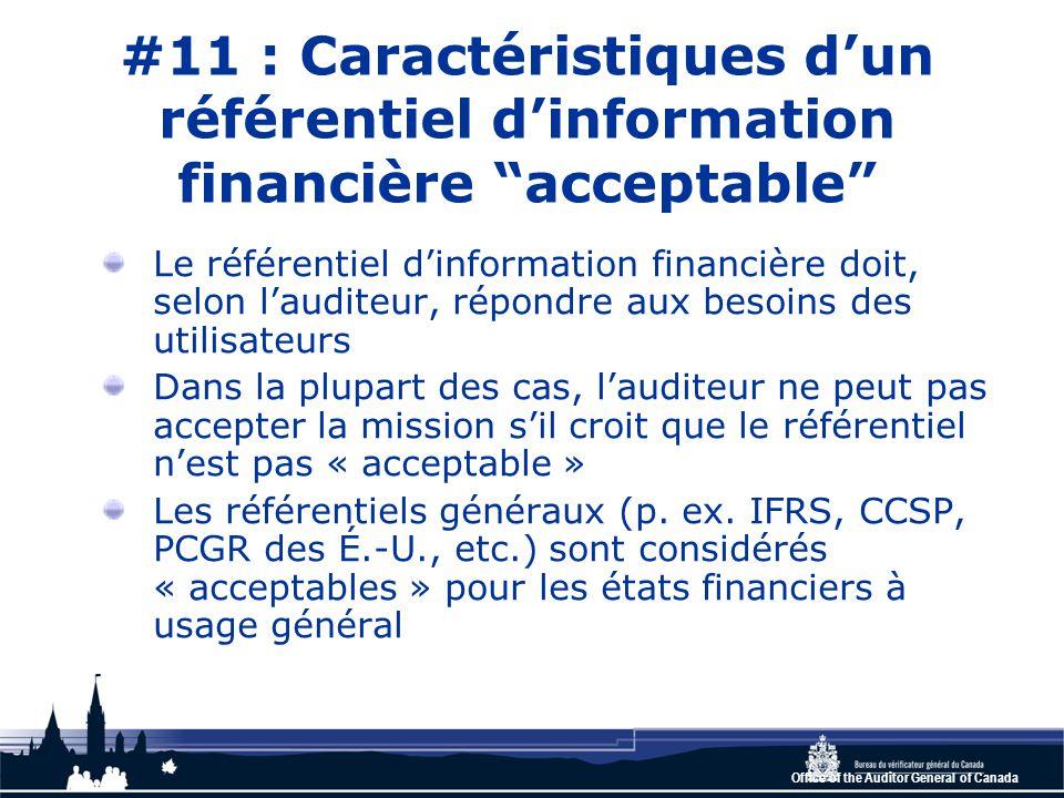 Office of the Auditor General of Canada #11 : Caractéristiques d'un référentiel d'information financière acceptable Le référentiel d'information financière doit, selon l'auditeur, répondre aux besoins des utilisateurs Dans la plupart des cas, l'auditeur ne peut pas accepter la mission s'il croit que le référentiel n'est pas « acceptable » Les référentiels généraux (p.