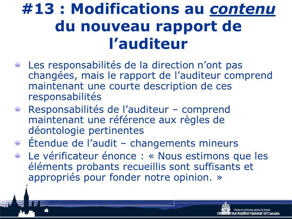 Office of the Auditor General of Canada #13 : Modifications au contenu du nouveau rapport de l'auditeur Les responsabilités de la direction n'ont pas changées, mais le rapport de l'auditeur comprend maintenant une courte description de ces responsabilités Responsabilités de l'auditeur – comprend maintenant une référence aux règles de déontologie pertinentes Étendue de l'audit – changements mineurs Le vérificateur énonce : « Nous estimons que les éléments probants recueillis sont suffisants et appropriés pour fonder notre opinion.