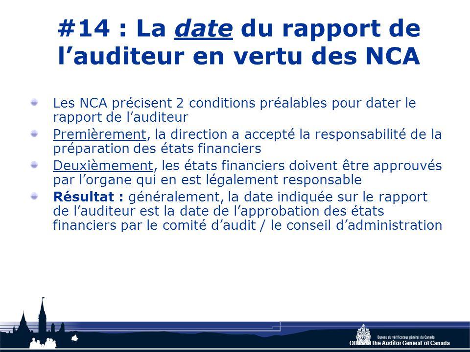 Office of the Auditor General of Canada #14 : La date du rapport de l'auditeur en vertu des NCA Les NCA précisent 2 conditions préalables pour dater le rapport de l'auditeur Premièrement, la direction a accepté la responsabilité de la préparation des états financiers Deuxièmement, les états financiers doivent être approuvés par l'organe qui en est légalement responsable Résultat : généralement, la date indiquée sur le rapport de l'auditeur est la date de l'approbation des états financiers par le comité d'audit / le conseil d'administration