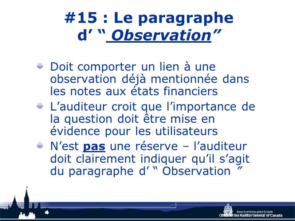 Office of the Auditor General of Canada #15 : Le paragraphe d' Observation Doit comporter un lien à une observation déjà mentionnée dans les notes aux états financiers L'auditeur croit que l'importance de la question doit être mise en évidence pour les utilisateurs N'est pas une réserve – l'auditeur doit clairement indiquer qu'il s'agit du paragraphe d' Observation