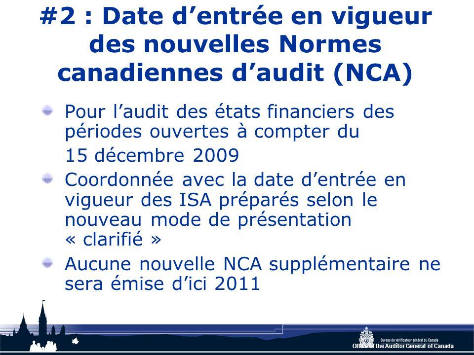 Office of the Auditor General of Canada #2 : Date d'entrée en vigueur des nouvelles Normes canadiennes d'audit (NCA) Pour l'audit des états financiers des périodes ouvertes à compter du 15 décembre 2009 Coordonnée avec la date d'entrée en vigueur des ISA préparés selon le nouveau mode de présentation « clarifié » Aucune nouvelle NCA supplémentaire ne sera émise d'ici 2011