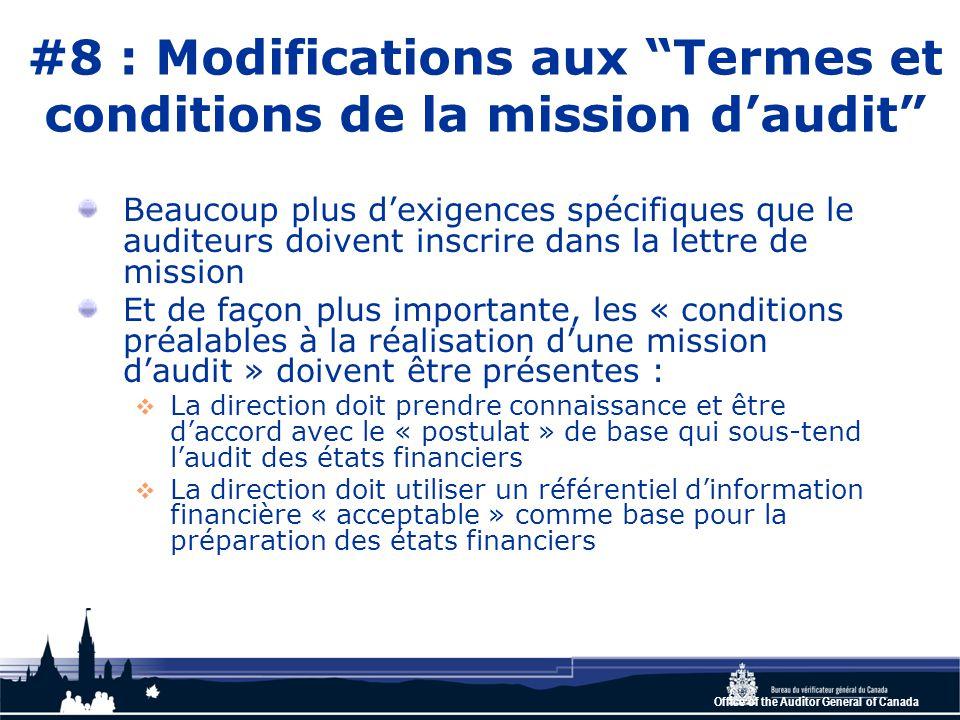 Office of the Auditor General of Canada #8 : Modifications aux Termes et conditions de la mission d'audit Beaucoup plus d'exigences spécifiques que le auditeurs doivent inscrire dans la lettre de mission Et de façon plus importante, les « conditions préalables à la réalisation d'une mission d'audit » doivent être présentes :  La direction doit prendre connaissance et être d'accord avec le « postulat » de base qui sous-tend l'audit des états financiers  La direction doit utiliser un référentiel d'information financière « acceptable » comme base pour la préparation des états financiers