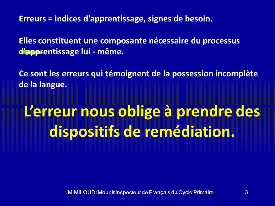 M.MILOUDI Mounir Inspecteur de Français du Cycle Primaire Statut de l'erreur : « L'école a été créée pour être le lieu de l'erreur » L'erreur doit êtr
