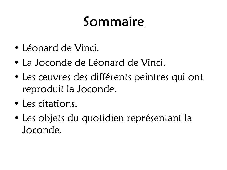 Sommaire Léonard de Vinci. La Joconde de Léonard de Vinci. Les œuvres des différents peintres qui ont reproduit la Joconde. Les citations. Les objets
