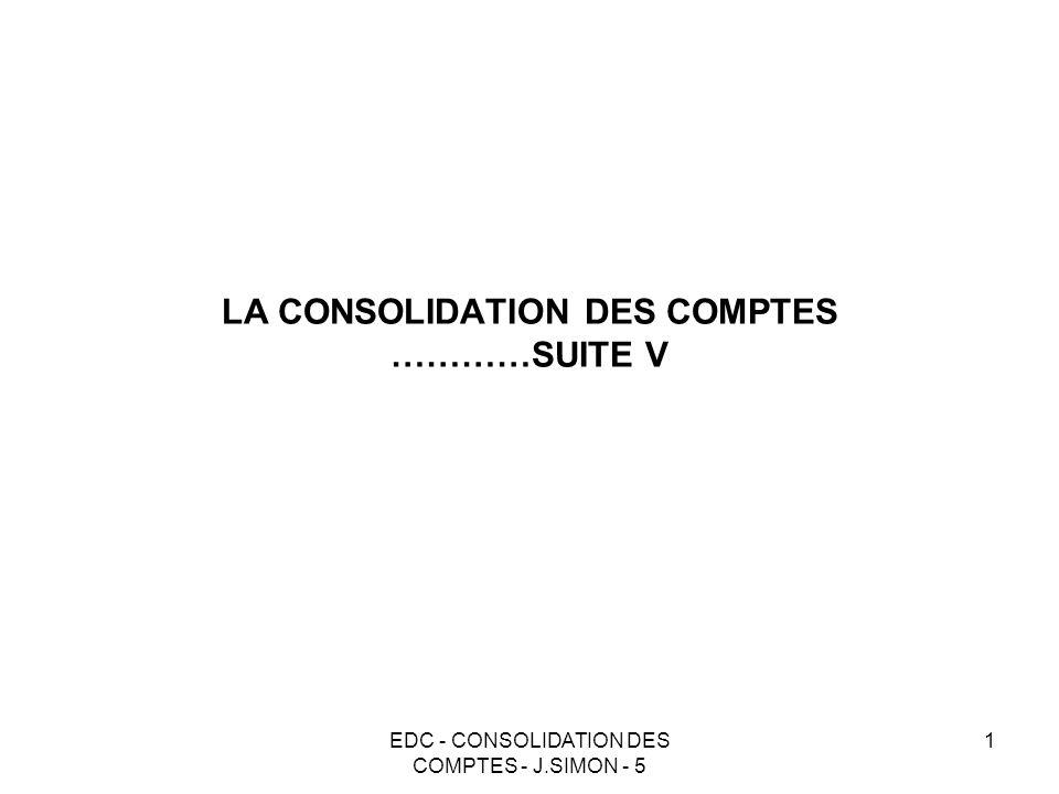EDC - CONSOLIDATION DES COMPTES - J.SIMON - 5 1 LA CONSOLIDATION DES COMPTES …………SUITE V