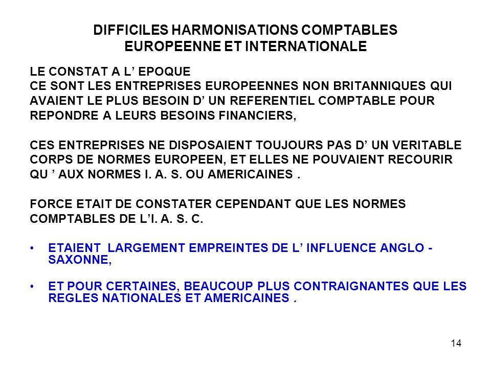 14 DIFFICILES HARMONISATIONS COMPTABLES EUROPEENNE ET INTERNATIONALE LE CONSTAT A L' EPOQUE CE SONT LES ENTREPRISES EUROPEENNES NON BRITANNIQUES QUI AVAIENT LE PLUS BESOIN D' UN REFERENTIEL COMPTABLE POUR REPONDRE A LEURS BESOINS FINANCIERS, CES ENTREPRISES NE DISPOSAIENT TOUJOURS PAS D' UN VERITABLE CORPS DE NORMES EUROPEEN, ET ELLES NE POUVAIENT RECOURIR QU ' AUX NORMES I.