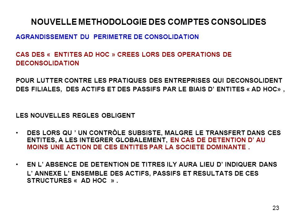 23 NOUVELLE METHODOLOGIE DES COMPTES CONSOLIDES AGRANDISSEMENT DU PERIMETRE DE CONSOLIDATION CAS DES « ENTITES AD HOC » CREES LORS DES OPERATIONS DE DECONSOLIDATION POUR LUTTER CONTRE LES PRATIQUES DES ENTREPRISES QUI DECONSOLIDENT DES FILIALES, DES ACTIFS ET DES PASSIFS PAR LE BIAIS D' ENTITES « AD HOC», LES NOUVELLES REGLES OBLIGENT DES LORS QU ' UN CONTRÔLE SUBSISTE, MALGRE LE TRANSFERT DANS CES ENTITES, A LES INTEGRER GLOBALEMENT, EN CAS DE DETENTION D' AU MOINS UNE ACTION DE CES ENTITES PAR LA SOCIETE DOMINANTE.