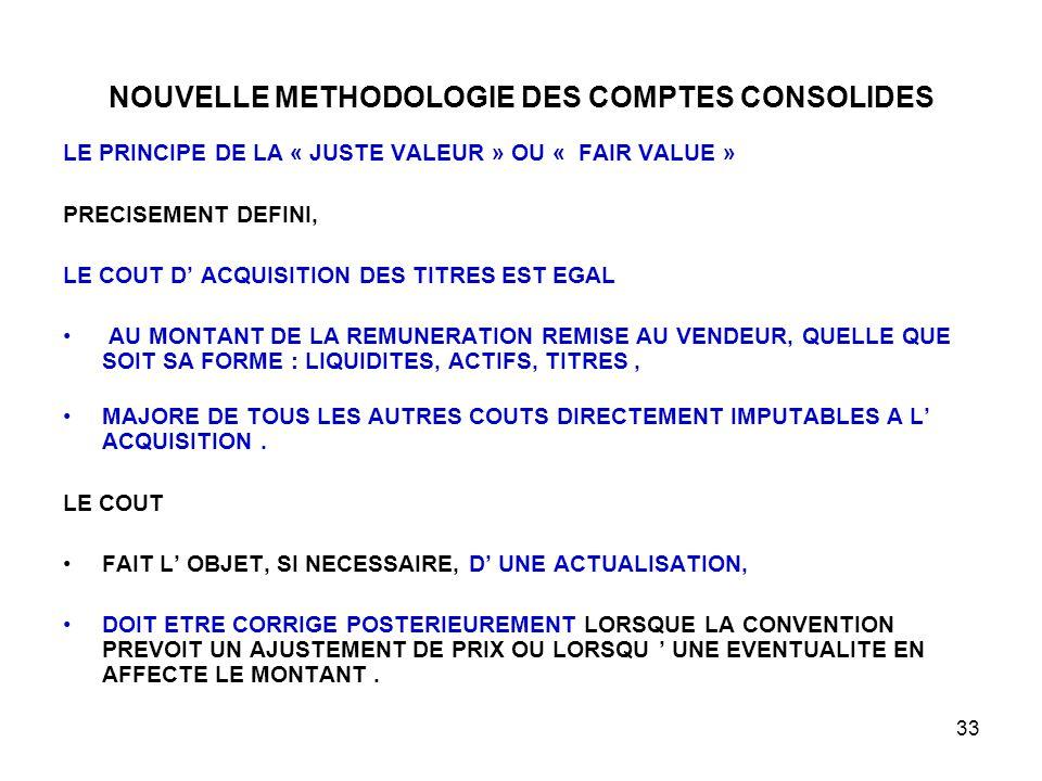 33 NOUVELLE METHODOLOGIE DES COMPTES CONSOLIDES LE PRINCIPE DE LA « JUSTE VALEUR » OU « FAIR VALUE » PRECISEMENT DEFINI, LE COUT D' ACQUISITION DES TITRES EST EGAL AU MONTANT DE LA REMUNERATION REMISE AU VENDEUR, QUELLE QUE SOIT SA FORME : LIQUIDITES, ACTIFS, TITRES, MAJORE DE TOUS LES AUTRES COUTS DIRECTEMENT IMPUTABLES A L' ACQUISITION.