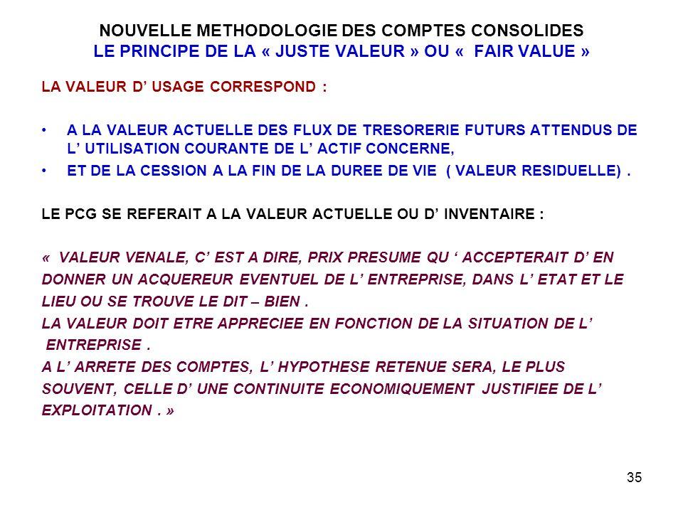 35 NOUVELLE METHODOLOGIE DES COMPTES CONSOLIDES LE PRINCIPE DE LA « JUSTE VALEUR » OU « FAIR VALUE » LA VALEUR D' USAGE CORRESPOND : A LA VALEUR ACTUELLE DES FLUX DE TRESORERIE FUTURS ATTENDUS DE L' UTILISATION COURANTE DE L' ACTIF CONCERNE, ET DE LA CESSION A LA FIN DE LA DUREE DE VIE ( VALEUR RESIDUELLE).