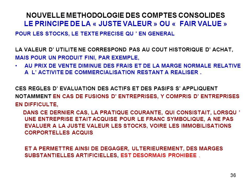 36 NOUVELLE METHODOLOGIE DES COMPTES CONSOLIDES LE PRINCIPE DE LA « JUSTE VALEUR » OU « FAIR VALUE » POUR LES STOCKS, LE TEXTE PRECISE QU ' EN GENERAL LA VALEUR D' UTILITE NE CORRESPOND PAS AU COUT HISTORIQUE D' ACHAT, MAIS POUR UN PRODUIT FINI, PAR EXEMPLE, AU PRIX DE VENTE DIMINUE DES FRAIS ET DE LA MARGE NORMALE RELATIVE A L' ACTIVITE DE COMMERCIALISATION RESTANT A REALISER.