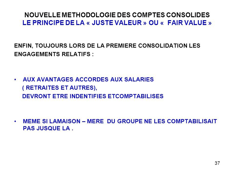 37 NOUVELLE METHODOLOGIE DES COMPTES CONSOLIDES LE PRINCIPE DE LA « JUSTE VALEUR » OU « FAIR VALUE » ENFIN, TOUJOURS LORS DE LA PREMIERE CONSOLIDATION LES ENGAGEMENTS RELATIFS : AUX AVANTAGES ACCORDES AUX SALARIES ( RETRAITES ET AUTRES), DEVRONT ETRE INDENTIFIES ETCOMPTABILISES MEME SI LAMAISON – MERE DU GROUPE NE LES COMPTABILISAIT PAS JUSQUE LA.