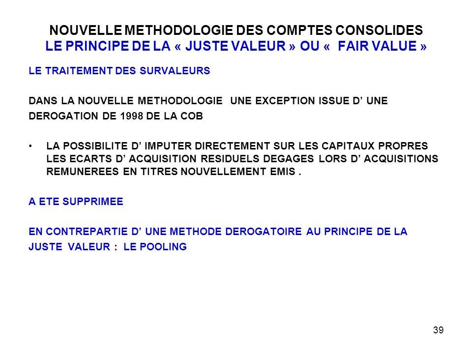 39 NOUVELLE METHODOLOGIE DES COMPTES CONSOLIDES LE PRINCIPE DE LA « JUSTE VALEUR » OU « FAIR VALUE » LE TRAITEMENT DES SURVALEURS DANS LA NOUVELLE METHODOLOGIE UNE EXCEPTION ISSUE D' UNE DEROGATION DE 1998 DE LA COB LA POSSIBILITE D' IMPUTER DIRECTEMENT SUR LES CAPITAUX PROPRES LES ECARTS D' ACQUISITION RESIDUELS DEGAGES LORS D' ACQUISITIONS REMUNEREES EN TITRES NOUVELLEMENT EMIS.