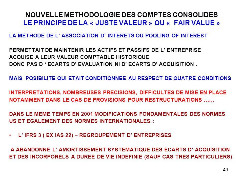 41 NOUVELLE METHODOLOGIE DES COMPTES CONSOLIDES LE PRINCIPE DE LA « JUSTE VALEUR » OU « FAIR VALUE » LA METHODE DE L' ASSOCIATION D' INTERETS OU POOLING OF INTEREST PERMETTAIT DE MAINTENIR LES ACTIFS ET PASSIFS DE L' ENTREPRISE ACQUISE A LEUR VALEUR COMPTABLE HISTORIQUE DONC PAS D ' ECARTS D' EVALUATION NI D' ECARTS D' ACQUISITION.