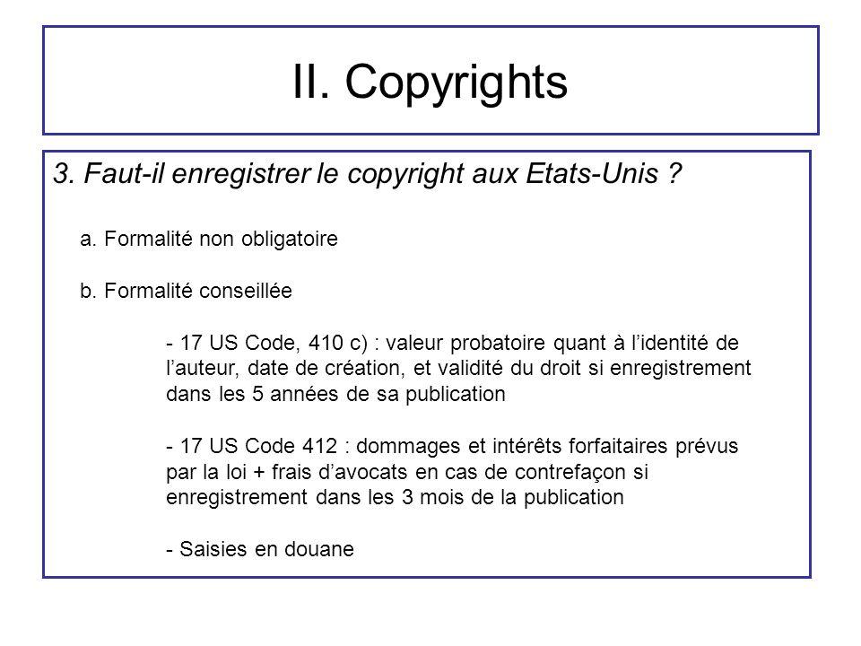 II. Copyrights 3. Faut-il enregistrer le copyright aux Etats-Unis ? a. Formalité non obligatoire b. Formalité conseillée - 17 US Code, 410 c) : valeur