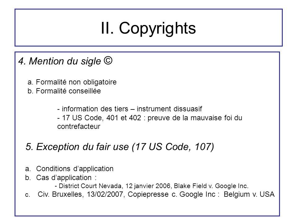 II. Copyrights 4. Mention du sigle © a. Formalité non obligatoire b. Formalité conseillée - information des tiers – instrument dissuasif - 17 US Code,