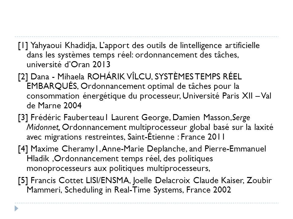 [1] Yahyaoui Khadidja, L'apport des outils de lintelligence artificielle dans les systèmes temps réel: ordonnancement des tâches, université d'Oran 2013 [2] Dana - Mihaela ROHÁRIK VÎLCU, SYSTÈMES TEMPS RÉEL EMBARQUÉS, Ordonnancement optimal de tâches pour la consommation énergétique du processeur, Université Paris XII – Val de Marne 2004 [3] Frédéric Fauberteau1 Laurent George, Damien Masson,Serge Midonnet, Ordonnancement multiprocesseur global basé sur la laxité avec migrations restreintes, Saint-Étienne : France 2011 [4] Maxime Cheramy1, Anne-Marie Deplanche, and Pierre-Emmanuel Hladik,Ordonnancement temps réel, des politiques monoprocesseurs aux politiques multiprocesseurs, [5] Francis Cottet LISI/ENSMA, Joelle Delacroix Claude Kaiser, Zoubir Mammeri, Scheduling in Real-Time Systems, France 2002