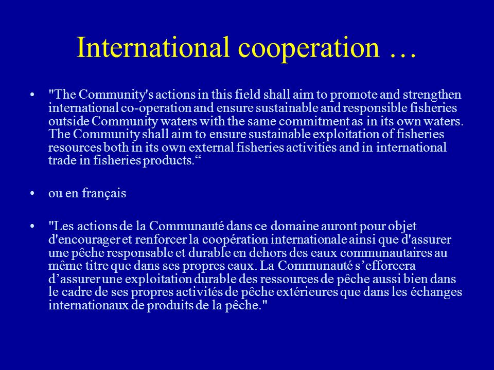 International cooperation … The Community s actions in this field shall aim to promote and strengthen international co-operation and ensure sustainable and responsible fisheries outside Community waters with the same commitment as in its own waters.