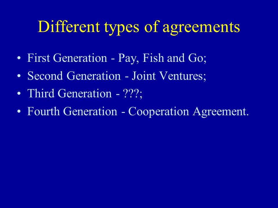 Different types of agreements First Generation - Pay, Fish and Go; Second Generation - Joint Ventures; Third Generation - ; Fourth Generation - Cooperation Agreement.