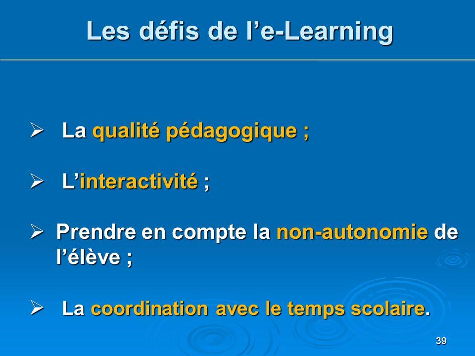 39 Les défis de l'e-Learning  La qualité pédagogique ;  L'interactivité ;  Prendre en compte la non-autonomie de l'élève ;  La coordination avec l