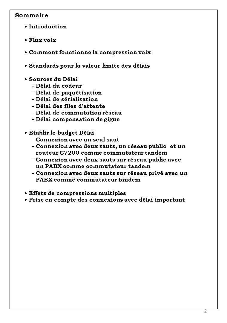 2 Sommaire Introduction Flux voix Comment fonctionne la compression voix Standards pour la valeur limite des délais Sources du Délai - Délai du codeur - Délai de paquétisation - Délai de sérialisation - Délai des files d attente - Délai de commutation réseau - Délai compensation de gigue Etablir le budget Délai - Connexion avec un seul saut - Connexion avec deux sauts, un réseau public et un routeur C7200 comme commutateur tandem - Connexion avec deux sauts sur réseau public avec un PABX comme commutateur tandem - Connexion avec deux sauts sur réseau privé avec un PABX comme commutateur tandem Effets de compressions multiples Prise en compte des connexions avec délai important