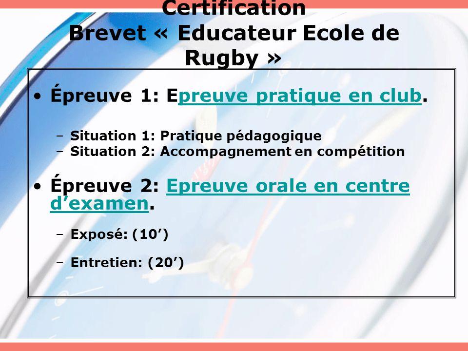 Certification Brevet « Educateur Ecole de Rugby » Épreuve 1: Epreuve pratique en club.preuve pratique en club –Situation 1: Pratique pédagogique –Situation 2: Accompagnement en compétition Épreuve 2: Epreuve orale en centre d'examen.Epreuve orale en centre d'examen –Exposé: (10') –Entretien: (20')
