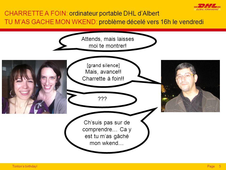 Tonton's birthday!Page5 CHARRETTE A FOIN: ordinateur portable DHL d'Albert TU M'AS GACHE MON WKEND: problème décelé vers 16h le vendredi Attends, mais laisses moi te montrer.