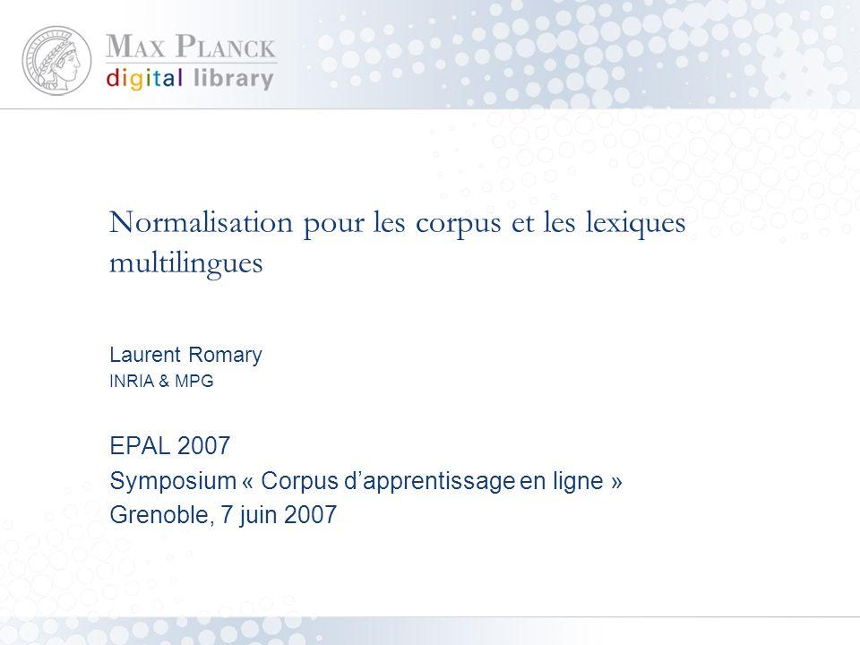 Normalisation pour les corpus et les lexiques multilingues Laurent Romary INRIA & MPG EPAL 2007 Symposium « Corpus d'apprentissage en ligne » Grenoble, 7 juin 2007