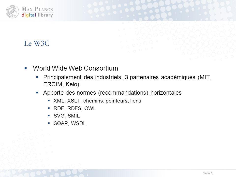 Seite 15 Le W3C  World Wide Web Consortium  Principalement des industriels, 3 partenaires académiques (MIT, ERCIM, Keio)  Apporte des normes (recommandations) horizontales  XML, XSLT, chemins, pointeurs, liens  RDF, RDFS, OWL  SVG, SMIL  SOAP, WSDL